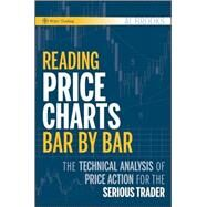 Reading Price Charts Bar by Bar : The Technical Analysis of Price Action for the Serious Trader by Brooks, Al, 9780470443958