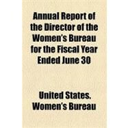 Annual Report of the Director of the Women's Bureau for the Fiscal Year Ended June 30 by United States Women's Bureau, 9781154523959