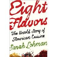 Eight Flavors The Untold Story of American Cuisine by Lohman, Sarah, 9781476753959