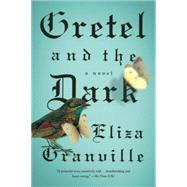 Gretel and the Dark A Novel by Granville, Eliza, 9781594633959