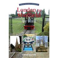 Great Railway Journeys: London to Sheffield by Rail by Mason, Roger, 9781445633961