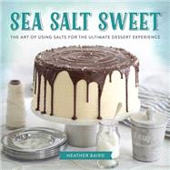 Sea Salt Sweet: The Art of Using Salts for the Ultimate Dessert Experience by Baird, Heather, 9780762453962