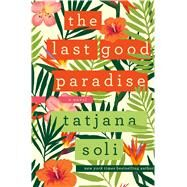 The Last Good Paradise A Novel by Soli, Tatjana, 9781250043962