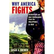 Why America Fights Patriotism and War Propaganda from the Philippines to Iraq by Brewer, Susan A., 9780199753963