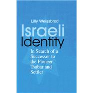 Israeli Identity: In Search of a Successor to the Pioneer, Tsabar and Settler by Weissbrod,Lilly, 9781138883963