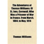 The Adventures of Thomas Williams of St. Ives, Cornwall: Who Was a Prisoner of War in France, from March, 1804, to May, 1814 by Williams, Thomas, 9780217623964