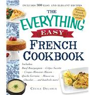 The Everything Easy French Cookbook: Includes Boeuf Bourguignon, Crepes Suzette, Croque-monsieur Maison, Quiche Lorraine, Mousse Au Chocolat...and Hundreds More! by Delarue, Cecile, 9781440583964