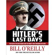 Hitler's Last Days The Death of the Nazi Regime and the World's Most Notorious Dictator by O'Reilly, Bill, 9781627793964