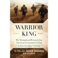 Warrior King The Triumph and Betrayal of an American Commander in Iraq by Sassaman, Nathan; Layden, Joe, 9780312563967