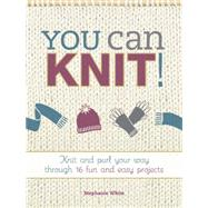 You Can Knit!: Knit and Purl Your Way Through 16 Fun and Easy Projects by White, Stephanie, 9781440243967