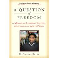 A Question of Freedom A Memoir of Learning, Survival, and Coming of Age in Prison by Betts, R. Dwayne, 9781583333969