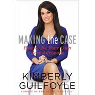 Making the Case: How to Be Your Own Best Advocate by Guilfoyle, Kimberly, 9780062343970