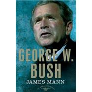 George W. Bush The American Presidents Series: The 43rd President, 2001-2009 by Mann, James; Schlesinger, Jr., Arthur M.; Wilentz, Sean, 9780805093971