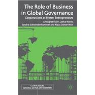 The Role of Business in Global Governance Corporations as Norm-Entrepreneurs by Wolf, Klaus Dieter; Flohr, Annegret; Rieth, Lothar; Schwindenhammer, Sandra, 9780230243972
