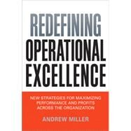 Redefining Operational Excellence: New Strategies for Maximizing Performance and Profits Across the Organization by Miller, Andrew, 9780814433973