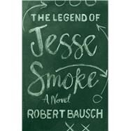 The Legend of Jesse Smoke by Bausch, Robert, 9781632863973
