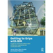 Getting to Grips with BIM: A Guide for Small and Medium-Sized Architecture, Engineering and Construction Firms by Harty; James, 9781138843974