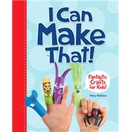 I Can Make That! Fantastic Crafts for Kids by Wallace, Mary, 9781926973975