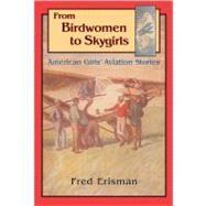 From Birdwomen to Skygirls : American Girls' Aviation Stories by ERISMAN FRED, 9780875653976