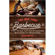 The One True Barbecue Fire, Smoke, and the Pitmasters Who Cook the Whole Hog by Fertel, Rien, 9781476793979