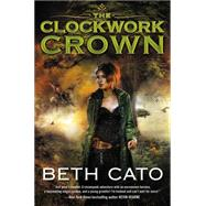 The Clockwork Crown by Cato, Beth, 9780062313980