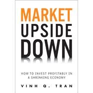 Market Upside Down : How to Invest Profitably in a Shrinking Economy (Paperback)