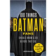 100 Things Batman Fans Should Know & Do Before They Die by McCabe, Joseph, 9781629373980