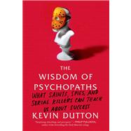 The Wisdom of Psychopaths What Saints, Spies, and Serial Killers Can Teach Us About Success by Dutton, Kevin, 9780374533984
