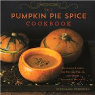 The Pumpkin Pie Spice Cookbook Delicious Recipes for Sweets, Treats, and Other Autumnal Delights by Pedersen, Stephanie, 9781454913986