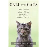 Call of the Cats What I Learned about Life and Love from a Feral Colony by Bloomfield, Andrew, 9781608683987