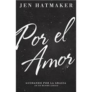 Por el amor de…: Luchando por la gracia en un mundo de estándares imposibles by Hatmaker, Jen, 9780718033989