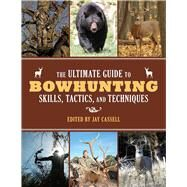 The Ultimate Guide to Bowhunting Skills, Tactics, and Techniques: A Comprehensive Guide to Hunting Game With a Bow and Arrow by Henry, James; Cassell, Jay, 9781629143989