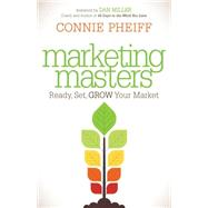 Marketing Masters: Ready, Set, Grow Your Market by Pheiff, Connie; Miller, Dan, 9781630473990
