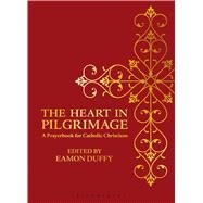 The Heart in Pilgrimage A Prayerbook for Catholic Christians by Duffy, Eamon, 9781408183991