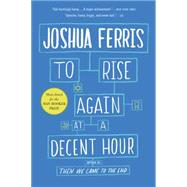 To Rise Again at a Decent Hour by Ferris, Joshua, 9780316033992