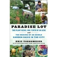 Paradise Lot : Two Plant Geeks, One-Tenth of an Acre, and the Making of an Edible Garden Oasis in the City
