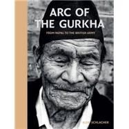Arc of the Gurkha: From Nepal to the British Army by Schlacher, Alex, 9781909653993