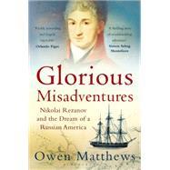 Glorious Misadventures Nikolai Rezanov and the Dream of a Russian America by Matthews, Owen, 9781408833995