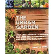 The Urban Garden: How One Community Turned Idle Land into a Garden City and How You Can, Too by Smith, Jeremy N.; McKibben, Bill; Harder, Chad; Jannotta, Sepp, 9781629143996