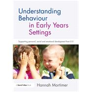 Understanding Behaviour in Early Years Settings: Supporting personal, social and emotional development from 0-5 by Mortimer; Hannah, 9781138234000