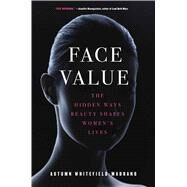 Face Value The Hidden Ways Beauty Shapes Women's Lives by Whitefield-madrano, Autumn, 9781476754000
