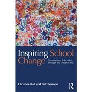 Inspiring School Change: Transforming education through the creative arts by Hall; Christine, 9781138914001