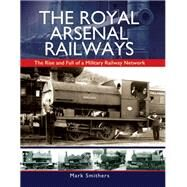 The Royal Arsenal Railways by Smithers, Mark, 9781473844001