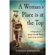 A Woman's Place Is at the Top A Biography of Annie Smith Peck, Queen of the Climbers by Kimberley, Hannah, 9781250084002