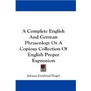 A Complete English and German Phraseology, or a Copious Collection of English Proper Expression by Flugel, Johann Gottfried, 9780548194003