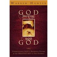 God Working with God : Understanding God's Reciprocal Nature as the Greatest Key to True Intimacy by Hunter, Warren, 9780768424003