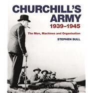 Churchill's Army 1939–1945 The men, machines and organisation by Bull, Stephen, 9781844864003