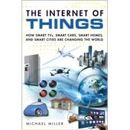 The Internet of Things How Smart TVs, Smart Cars, Smart Homes, and Smart Cities Are Changing the World by Miller, Michael, 9780789754004