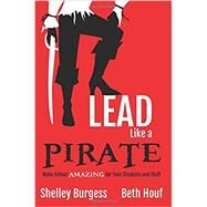 Lead Like a Pirate: Make School Amazing for Your Students and Staff by Burgess, Shelly; Houf, Beth, 9781946444004