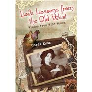 Love Lessons from the Old West Wisdom from Wild Women by Enss, Chris, 9780762774005